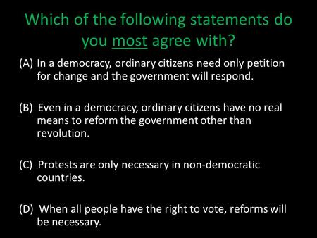 Which of the following statements do you most agree with? (A)In a democracy, ordinary citizens need only petition for change and the government will respond.