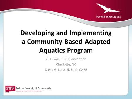 Developing and Implementing a Community-Based Adapted Aquatics Program 2013 AAHPERD Convention Charlotte, NC David G. Lorenzi, Ed.D, CAPE.