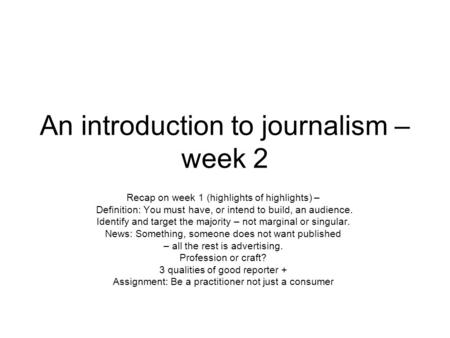An introduction to journalism – week 2 Recap on week 1 (highlights of highlights) – Definition: You must have, or intend to build, an audience. Identify.