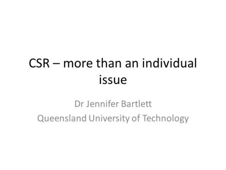 CSR – more than an individual issue Dr Jennifer Bartlett Queensland University of Technology.