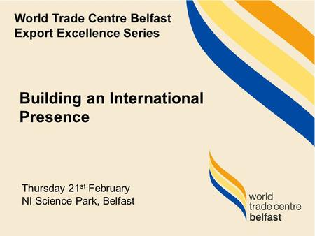 Building an International Presence World Trade Centre Belfast Export Excellence Series Thursday 21 st February NI Science Park, Belfast.