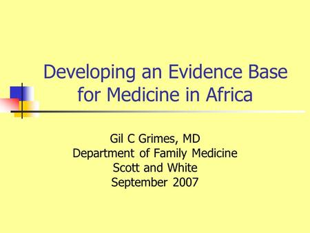 Developing an Evidence Base for Medicine in Africa Gil C Grimes, MD Department of Family Medicine Scott and White September 2007.