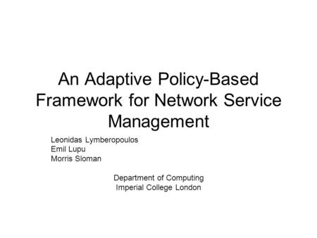 An Adaptive Policy-Based Framework for Network Service Management Leonidas Lymberopoulos Emil Lupu Morris Sloman Department of Computing Imperial College.