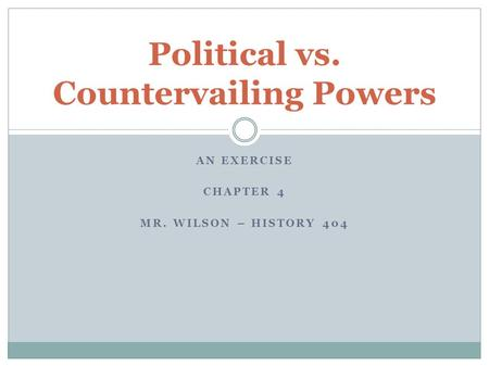 AN EXERCISE CHAPTER 4 MR. WILSON – HISTORY 404 Political vs. Countervailing Powers.