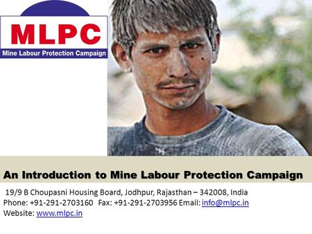 An Introduction to Mine Labour Protection Campaign 19/9 B Choupasni Housing Board, Jodhpur, Rajasthan – 342008, India Phone: +91-291-2703160 Fax: +91-291-2703956.