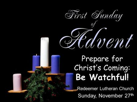 Prepare for Christs Coming: Be Watchful! Redeemer Lutheran Church Sunday, November 27 th.