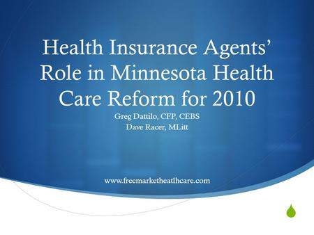 Health Insurance Agents Role in Minnesota Health Care Reform for 2010 Greg Dattilo, CFP, CEBS Dave Racer, MLitt www.freemarketheatlhcare.com.