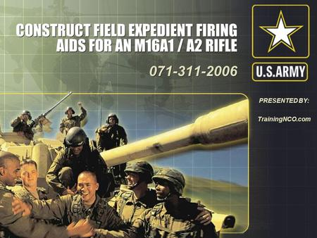CONSTRUCT FIELD EXPEDIENT FIRING AIDS FOR AN M16A1 / A2 RIFLE 071-311-2006 071-311-2006 PRESENTED BY: TrainingNCO.com.