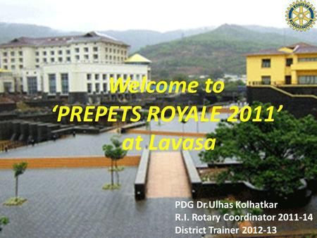 Welcome to PREPETS ROYALE 2011 at Lavasa PDG Dr.Ulhas Kolhatkar R.I. Rotary Coordinator 2011-14 District Trainer 2012-13.