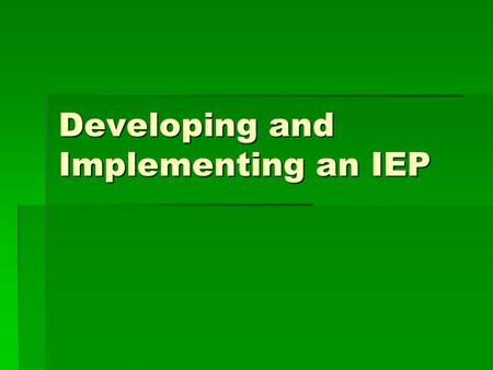 Developing and Implementing an IEP. Goals for Today Identify the elements of an IEP Identify the elements of an IEP State how the IEP provides a Free.