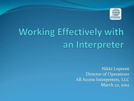 Nikki Lopresti Director of Operations All Access Interpreters, LLC March 22, 2012.