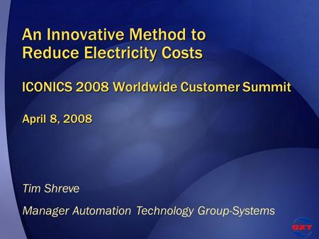 An Innovative Method to Reduce Electricity Costs ICONICS 2008 Worldwide Customer Summit April 8, 2008 Tim Shreve Manager Automation Technology Group-Systems.