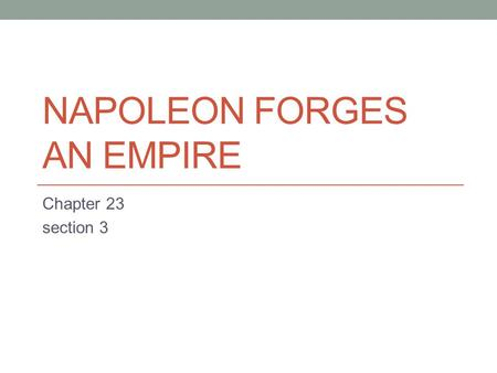 NAPOLEON FORGES AN EMPIRE Chapter 23 section 3. Key Terms Napoleon Bonaparte Coup detat Plebiscite Lycee Concordant Napoleonic Code Battle of Trafalgar.