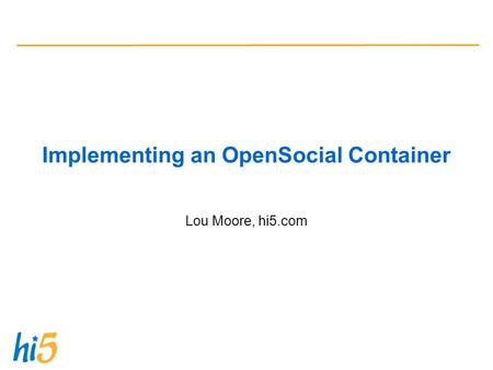 Implementing an OpenSocial Container Lou Moore, hi5.com.