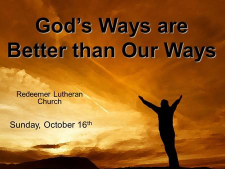 Gods Ways are Better than Our Ways Redeemer Lutheran Church Sunday, October 16 th.