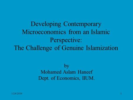 1/24/20141 Developing Contemporary Microeconomics from an Islamic Perspective: The Challenge of Genuine Islamization by Mohamed Aslam Haneef Dept. of Economics,