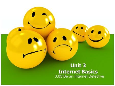3.03 Be an Internet Detective Unit 3 Internet Basics.