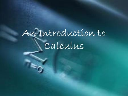 An Introduction to Calculus. Calculus Study of how things change Allows us to model real-life situations very accurately.
