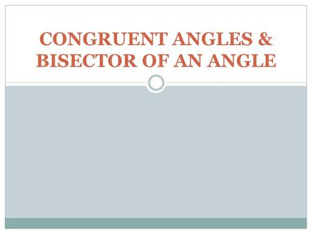 CONGRUENT ANGLES & BISECTOR OF AN ANGLE. Definition of Congruent Angles Two angles are said to be congruent if and only if they have the same measure.