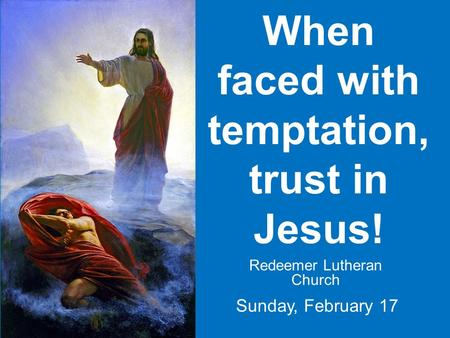When faced with temptation, trust in Jesus! Redeemer Lutheran Church Sunday, February 17.