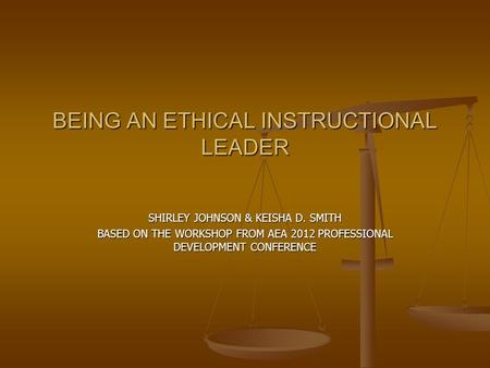 BEING AN ETHICAL INSTRUCTIONAL LEADER SHIRLEY JOHNSON & KEISHA D. SMITH BASED ON THE WORKSHOP FROM AEA 2012 PROFESSIONAL DEVELOPMENT CONFERENCE.