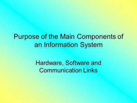 Purpose of the Main Components of an Information System Hardware, Software and Communication Links.
