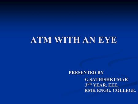 ATM WITH AN EYE PRESENTED BY G. SATHISHKUMAR 3RD YEAR, EEE, RMK ENGG