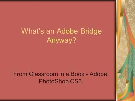 Whats an Adobe Bridge Anyway? From Classroom in a Book - Adobe PhotoShop CS3.