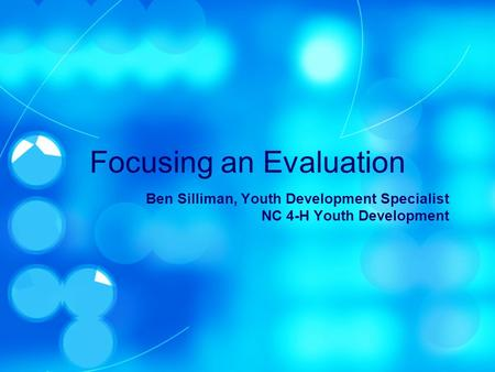 Focusing an Evaluation Ben Silliman, Youth Development Specialist NC 4-H Youth Development.