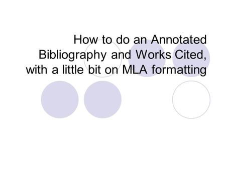 How to do an Annotated Bibliography and Works Cited, with a little bit on MLA formatting.