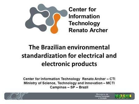 The Brazilian environmental standardization for electrical and electronic products Center for Information Technology Renato Archer – CTI Ministry of Science,