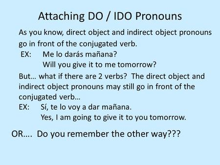 Attaching DO / IDO Pronouns As you know, direct object and indirect object pronouns go in front of the conjugated verb. EX: Me lo darás mañana? Will you.