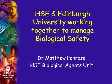HSE & Edinburgh University working together to manage Biological Safety Dr Matthew Penrose HSE Biological Agents Unit.