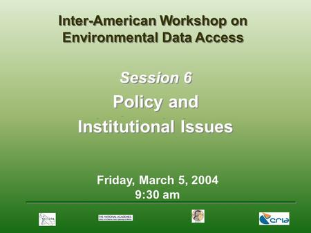 Friday, March 5, 2004 9:30 am Session 6 Policy and Institutional Issues Inter-American Workshop on Environmental Data Access.