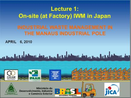 GOVERNO FEDERAL Lecture 1: On-site (at Factory) IWM in Japan APRIL 6, 2010 INDUSTRIAL WASTE MANAGEMENT IN THE MANAUS INDUSTRIAL POLE.