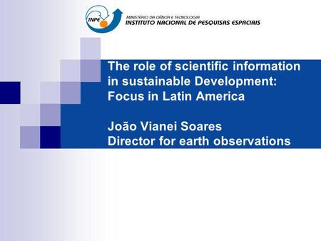The role of scientific information in sustainable Development: Focus in Latin America João Vianei Soares Director for earth observations.
