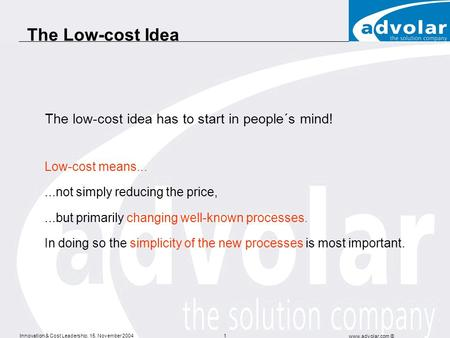 Innovation & Cost Leadership, 15. November 2004 www.advolar.com © 1 The Low-cost Idea The low-cost idea has to start in people´s mind! Low-cost means......not.
