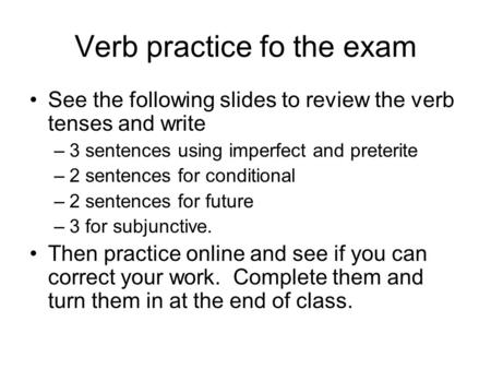 Verb practice fo the exam See the following slides to review the verb tenses and write –3 sentences using imperfect and preterite –2 sentences for conditional.