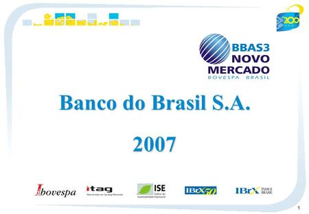 1 Banco do Brasil S.A. 2007. 2 Economic Environment 18.0 5.7 2005 11.3 4.5 2007 13.3 3.1 2006 17.8 7.6 2004 Interest Rate - Selic Ratio - % Price Index.