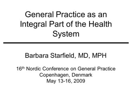 General Practice as an Integral Part of the Health System Barbara Starfield, MD, MPH 16 th Nordic Conference on General Practice Copenhagen, Denmark May.