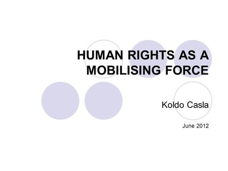 HUMAN RIGHTS AS A MOBILISING FORCE Koldo Casla June 2012.