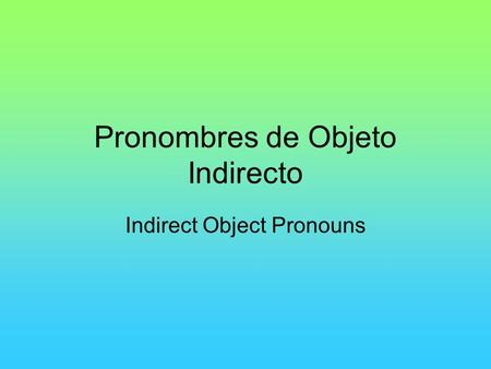 Pronombres de Objeto Indirecto Indirect Object Pronouns.