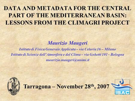 DATA AND METADATA FOR THE CENTRAL PART OF THE MEDITERRANEAN BASIN: LESSONS FROM THE CLIMAGRI PROJECT Maurizio Maugeri Istituto di Fisica Generale Applicata.