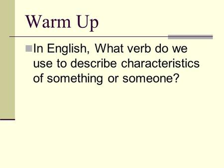 Warm Up <strong>In</strong> English, What verb do we use to describe characteristics of something or someone?