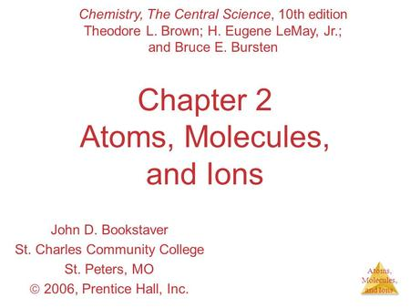 Atoms, Molecules, and Ions Chapter 2 Atoms, Molecules, and Ions John D. Bookstaver St. Charles Community College St. Peters, MO 2006, Prentice Hall, Inc.