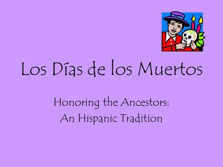 Los Días de los Muertos Honoring the Ancestors: An Hispanic Tradition.