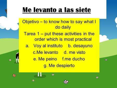 Me levanto a las siete Objetivo – to know how to say what I do daily Tarea 1 – put these activities in the order which is most practical a.Voy al instituto.
