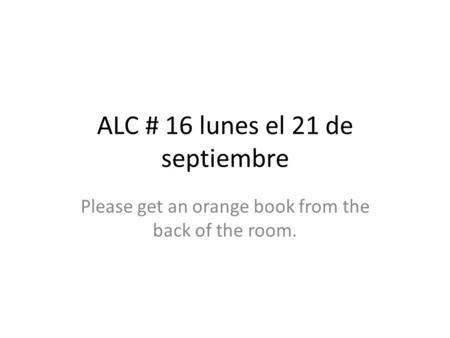 ALC # 16 lunes el 21 de septiembre Please get an orange book from the back of the room.