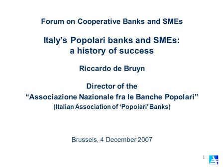 1 Forum on Cooperative Banks and SMEs Italys Popolari banks and SMEs: a history of success Brussels, 4 December 2007 Riccardo de Bruyn Director of the.