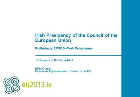 Irish Presidency of the Council of the European Union Preliminary EPSCO Work Programme 1 st January – 30 th June 2013 EPSCO team Permanent Representation.